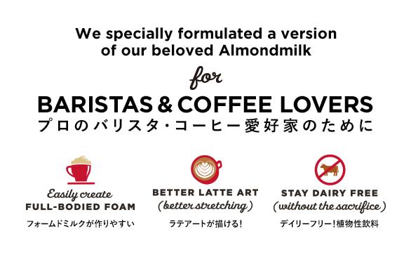プロのバリスタ・コーヒー愛好家のために  We specially formulated a version of our beloved Almondmilk for BARISTAS & COFFEE LOVERS フォームドミルクが作りやすい ラテアートが描ける! デイリーフリー!植物性飲料